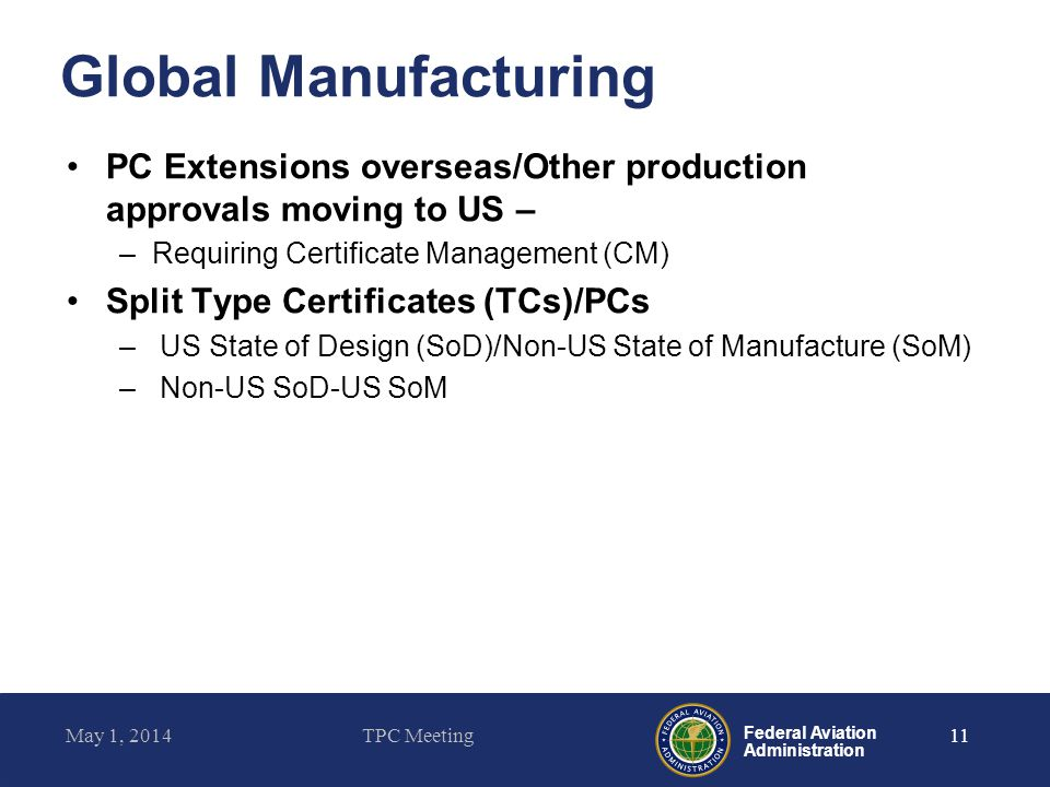 Federal Aviation Administration Global Manufacturing PC Extensions overseas/Other production approvals moving to US – –Requiring Certificate Managemen