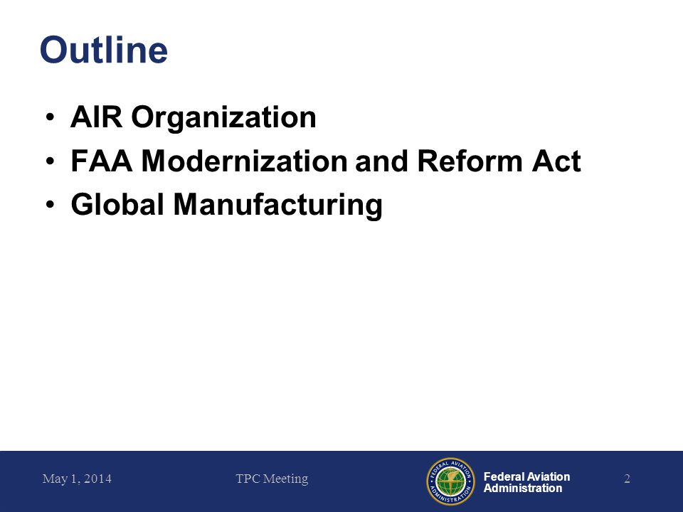 Federal Aviation Administration Outline AIR Organization FAA Modernization and Reform Act Global Manufacturing May 1, 2014TPC Meeting2