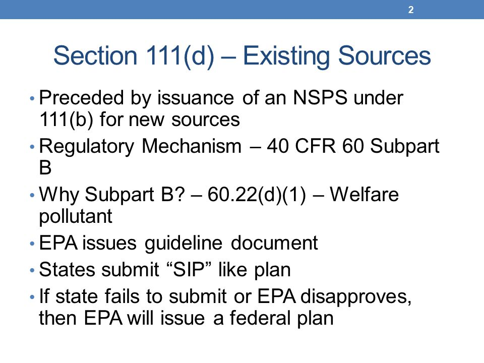 Section 111(d) – Existing Sources Preceded by issuance of an NSPS under 111(b) for new sources Regulatory Mechanism – 40 CFR 60 Subpart B Why Subpart B.