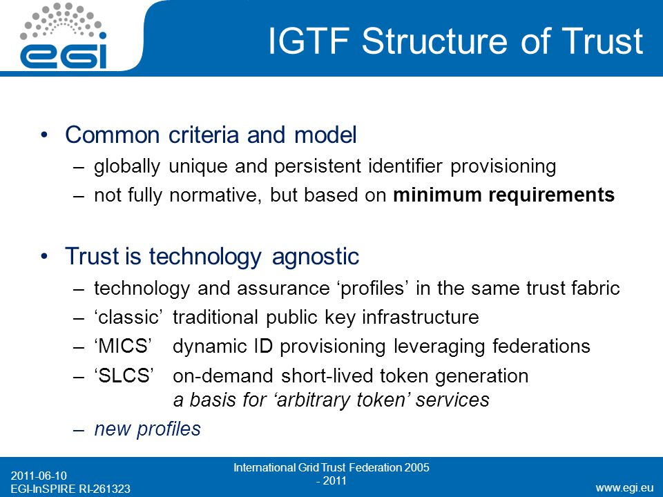 www.egi.eu EGI-InSPIRE RI-261323 IGTF Structure of Trust Common criteria and model –globally unique and persistent identifier provisioning –not fully normative, but based on minimum requirements Trust is technology agnostic –technology and assurance 'profiles' in the same trust fabric –'classic'traditional public key infrastructure –'MICS'dynamic ID provisioning leveraging federations –'SLCS'on-demand short-lived token generation a basis for 'arbitrary token' services –new profiles 2011-06-10 International Grid Trust Federation 2005 - 2011