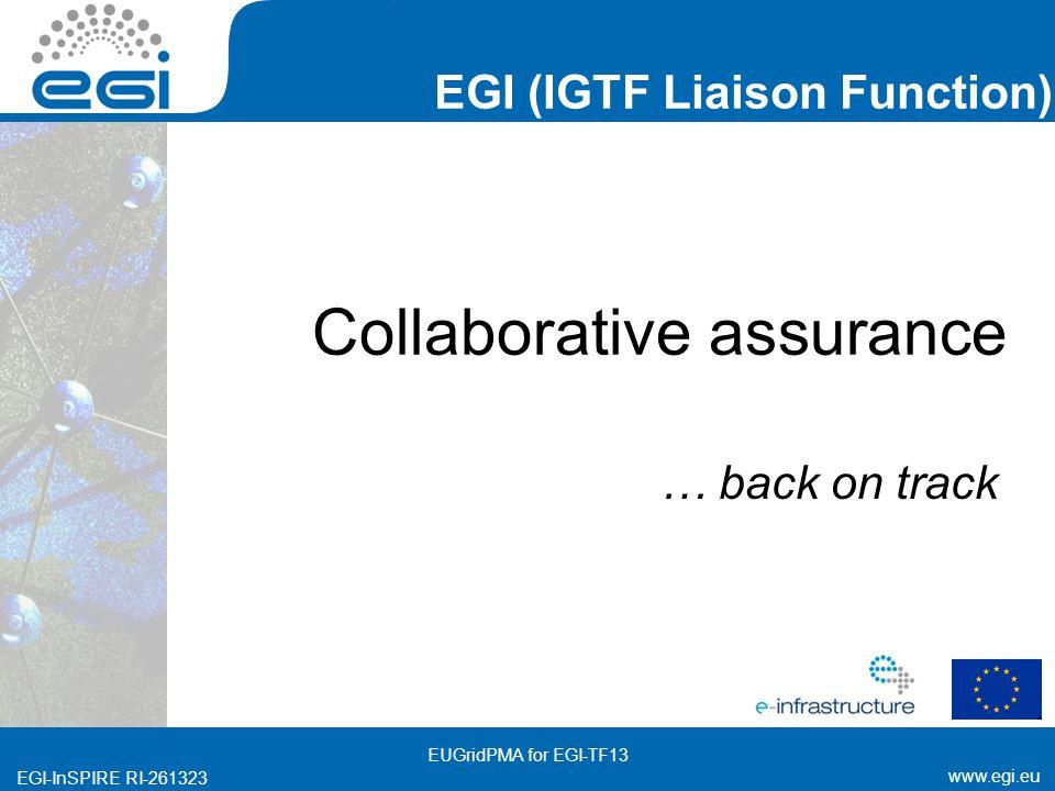 www.egi.eu EGI-InSPIRE RI-261323 EGI (IGTF Liaison Function) www.egi.eu EGI-InSPIRE RI-261323 Collaborative assurance … back on track EUGridPMA for EGI-TF13