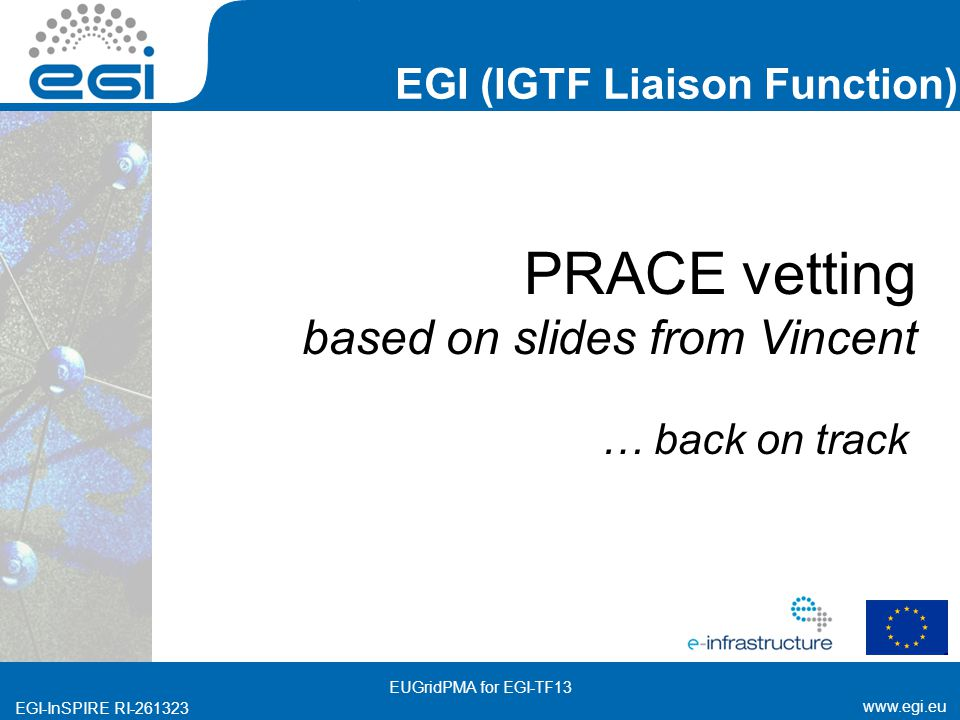 www.egi.eu EGI-InSPIRE RI-261323 EGI (IGTF Liaison Function) www.egi.eu EGI-InSPIRE RI-261323 PRACE vetting based on slides from Vincent … back on track EUGridPMA for EGI-TF13