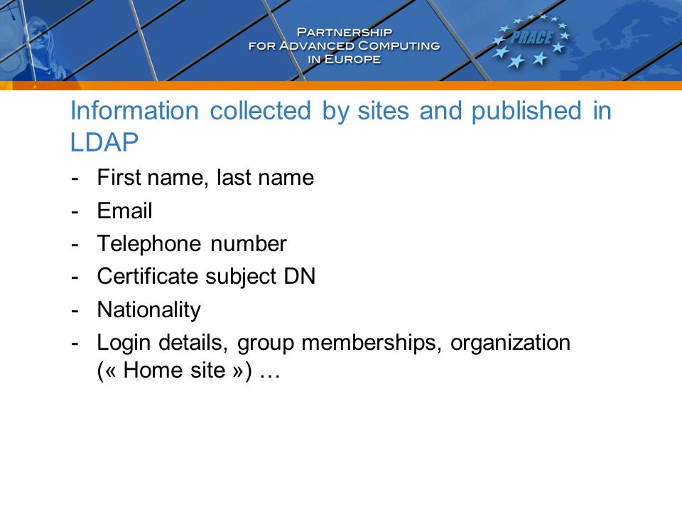 Information collected by sites and published in LDAP -First name, last name -Email -Telephone number -Certificate subject DN -Nationality -Login details, group memberships, organization (« Home site ») …