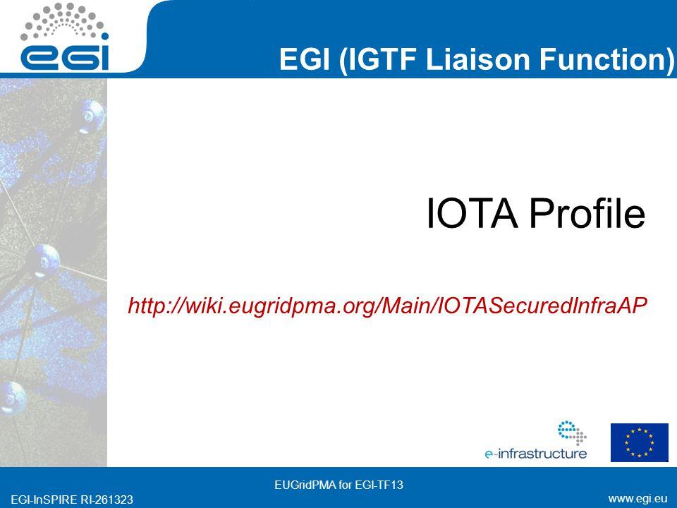 www.egi.eu EGI-InSPIRE RI-261323 EGI (IGTF Liaison Function) www.egi.eu EGI-InSPIRE RI-261323 IOTA Profile http://wiki.eugridpma.org/Main/IOTASecuredInfraAP EUGridPMA for EGI-TF13