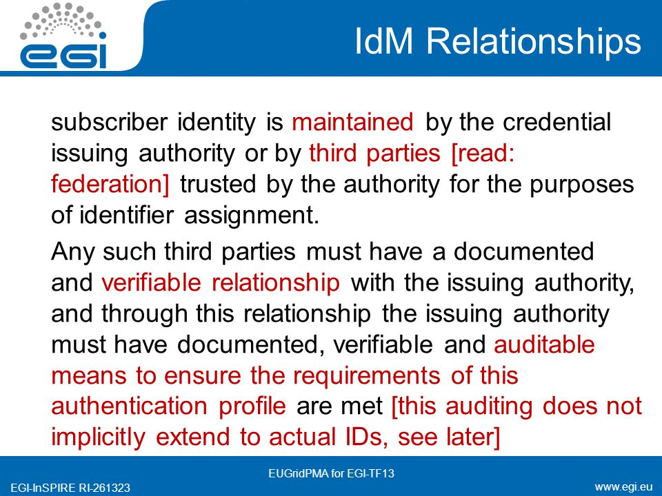 www.egi.eu EGI-InSPIRE RI-261323 IdM Relationships subscriber identity is maintained by the credential issuing authority or by third parties [read: federation] trusted by the authority for the purposes of identifier assignment.