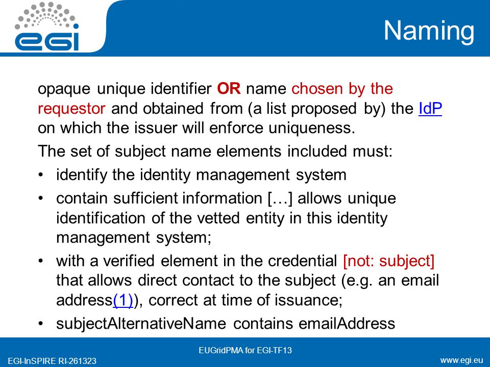 www.egi.eu EGI-InSPIRE RI-261323 Naming opaque unique identifier OR name chosen by the requestor and obtained from (a list proposed by) the IdP on which the issuer will enforce uniqueness.IdP The set of subject name elements included must: identify the identity management system contain sufficient information […] allows unique identification of the vetted entity in this identity management system; with a verified element in the credential [not: subject] that allows direct contact to the subject (e.g.