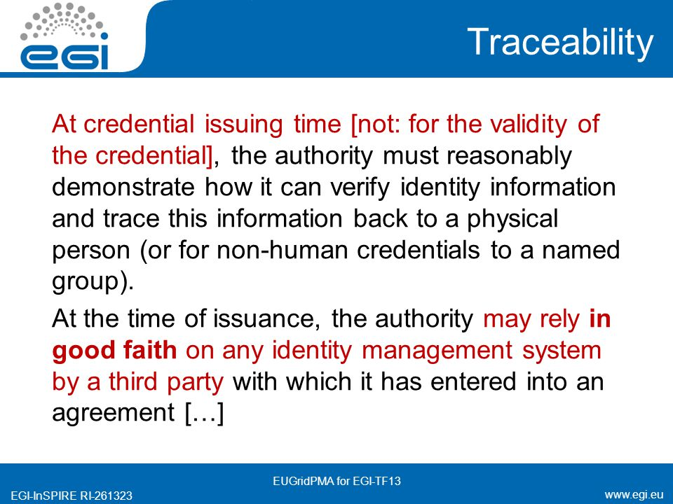 www.egi.eu EGI-InSPIRE RI-261323 Traceability At credential issuing time [not: for the validity of the credential], the authority must reasonably demonstrate how it can verify identity information and trace this information back to a physical person (or for non-human credentials to a named group).