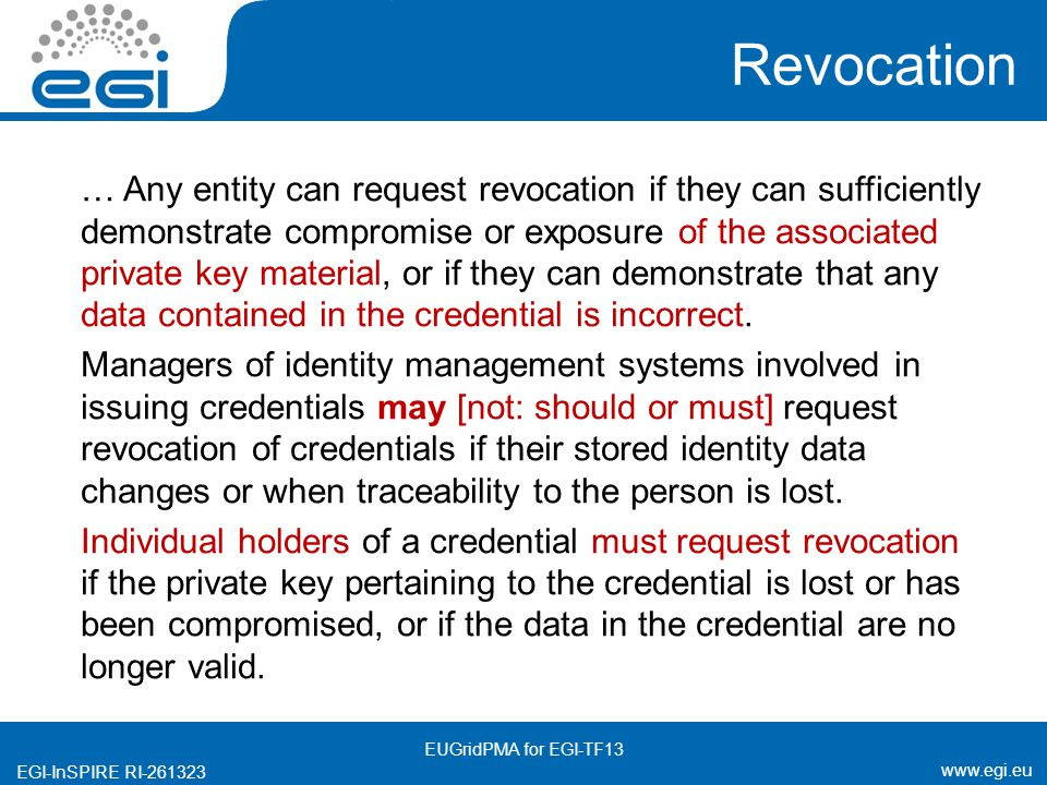www.egi.eu EGI-InSPIRE RI-261323 Revocation … Any entity can request revocation if they can sufficiently demonstrate compromise or exposure of the associated private key material, or if they can demonstrate that any data contained in the credential is incorrect.