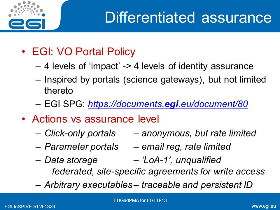 www.egi.eu EGI-InSPIRE RI-261323 Differentiated assurance EGI: VO Portal Policy –4 levels of 'impact' -> 4 levels of identity assurance –Inspired by portals (science gateways), but not limited thereto –EGI SPG: https://documents.egi.eu/document/80https://documents.egi.eu/document/80 Actions vs assurance level –Click-only portals– anonymous, but rate limited –Parameter portals – email reg, rate limited –Data storage – 'LoA-1', unqualified federated, site-specific agreements for write access –Arbitrary executables– traceable and persistent ID EUGridPMA for EGI-TF13
