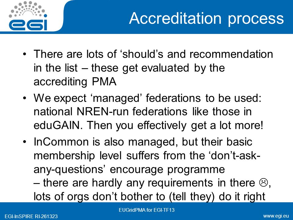 www.egi.eu EGI-InSPIRE RI-261323 Accreditation process There are lots of 'should's and recommendation in the list – these get evaluated by the accrediting PMA We expect 'managed' federations to be used: national NREN-run federations like those in eduGAIN.