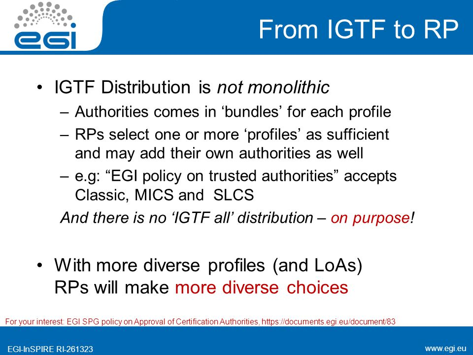 www.egi.eu EGI-InSPIRE RI-261323 From IGTF to RP IGTF Distribution is not monolithic –Authorities comes in 'bundles' for each profile –RPs select one or more 'profiles' as sufficient and may add their own authorities as well –e.g: EGI policy on trusted authorities accepts Classic, MICS and SLCS And there is no 'IGTF all' distribution – on purpose.