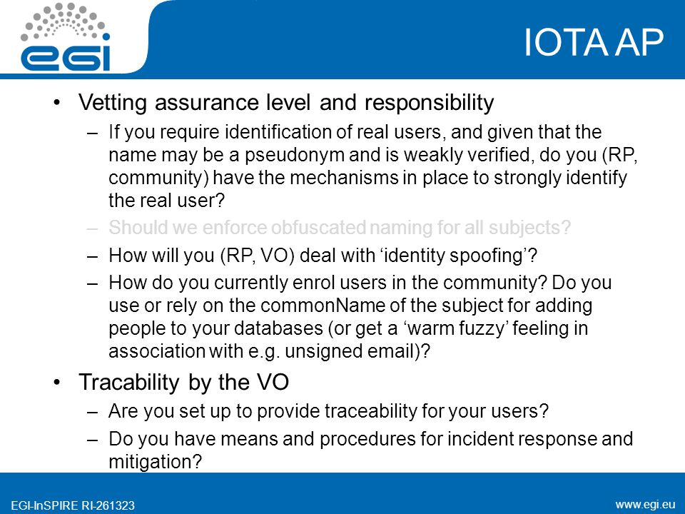 www.egi.eu EGI-InSPIRE RI-261323 IOTA AP Vetting assurance level and responsibility –If you require identification of real users, and given that the name may be a pseudonym and is weakly verified, do you (RP, community) have the mechanisms in place to strongly identify the real user.