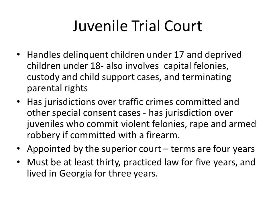 Juvenile Trial Court Handles delinquent children under 17 and deprived children under 18- also involves capital felonies, custody and child support cases, and terminating parental rights Has jurisdictions over traffic crimes committed and other special consent cases - has jurisdiction over juveniles who commit violent felonies, rape and armed robbery if committed with a firearm.