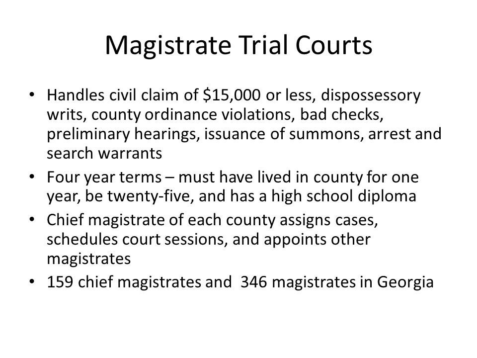 Magistrate Trial Courts Handles civil claim of $15,000 or less, dispossessory writs, county ordinance violations, bad checks, preliminary hearings, issuance of summons, arrest and search warrants Four year terms – must have lived in county for one year, be twenty-five, and has a high school diploma Chief magistrate of each county assigns cases, schedules court sessions, and appoints other magistrates 159 chief magistrates and 346 magistrates in Georgia