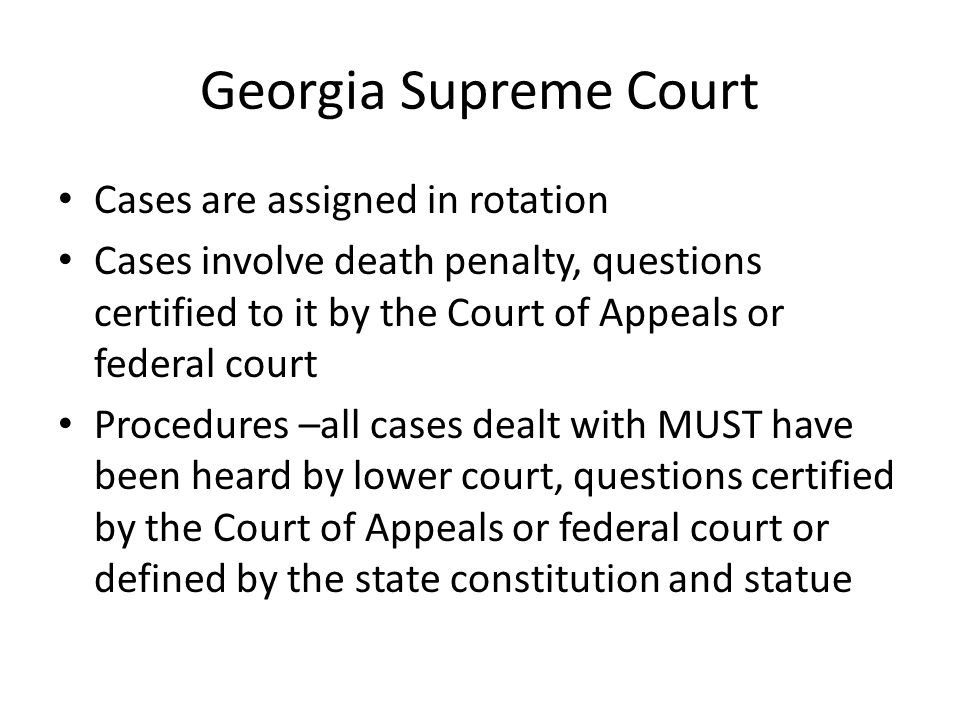 Georgia Supreme Court Cases are assigned in rotation Cases involve death penalty, questions certified to it by the Court of Appeals or federal court Procedures –all cases dealt with MUST have been heard by lower court, questions certified by the Court of Appeals or federal court or defined by the state constitution and statue