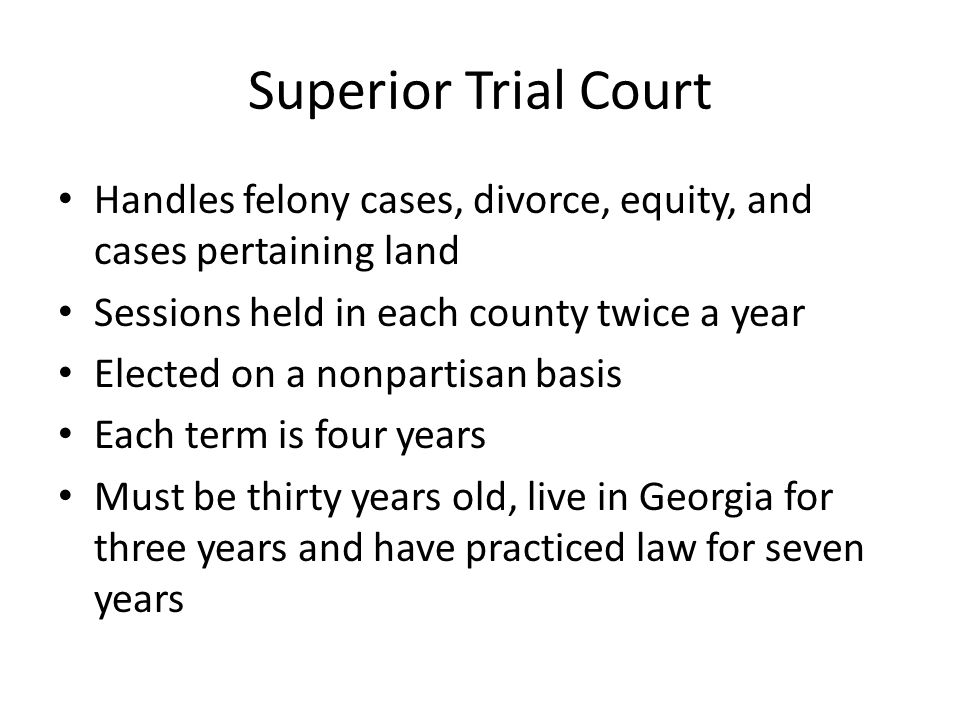 Superior Trial Court Handles felony cases, divorce, equity, and cases pertaining land Sessions held in each county twice a year Elected on a nonpartisan basis Each term is four years Must be thirty years old, live in Georgia for three years and have practiced law for seven years