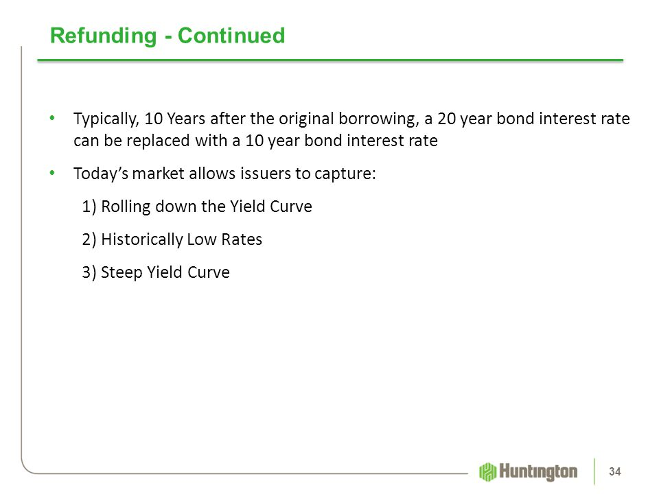 Refunding - Continued Typically, 10 Years after the original borrowing, a 20 year bond interest rate can be replaced with a 10 year bond interest rate
