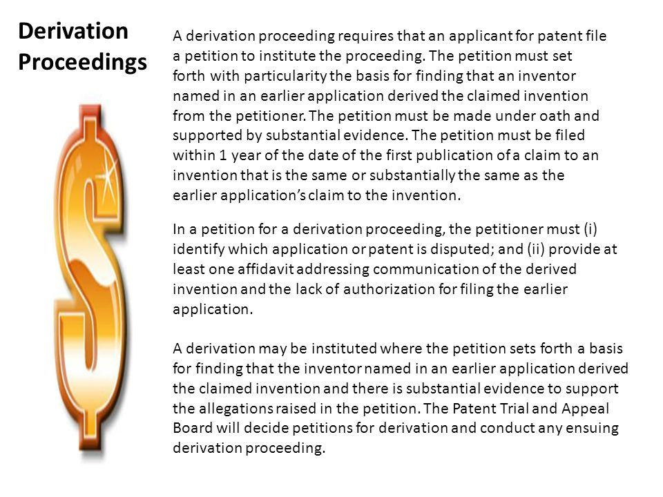 A derivation proceeding requires that an applicant for patent file a petition to institute the proceeding. The petition must set forth with particular