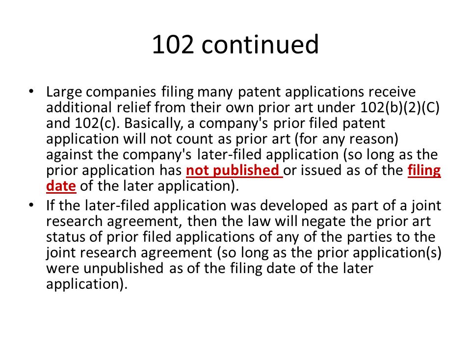 102 continued Large companies filing many patent applications receive additional relief from their own prior art under 102(b)(2)(C) and 102(c). Basica