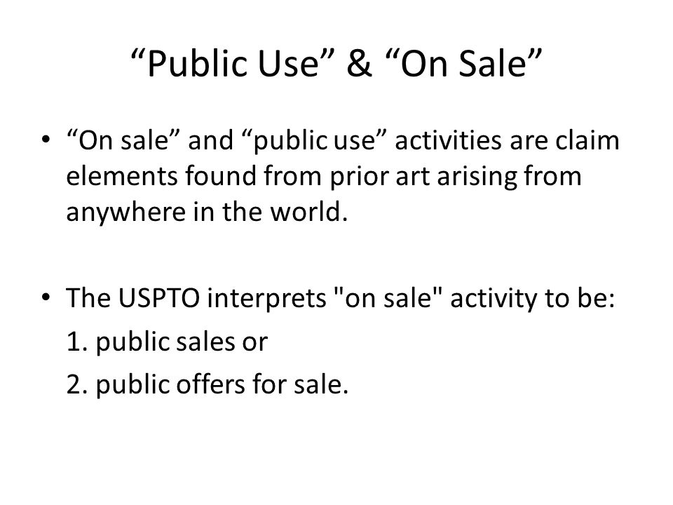 """""""Public Use"""" & """"On Sale"""" """"On sale"""" and """"public use"""" activities are claim elements found from prior art arising from anywhere in the world. The USPTO i"""