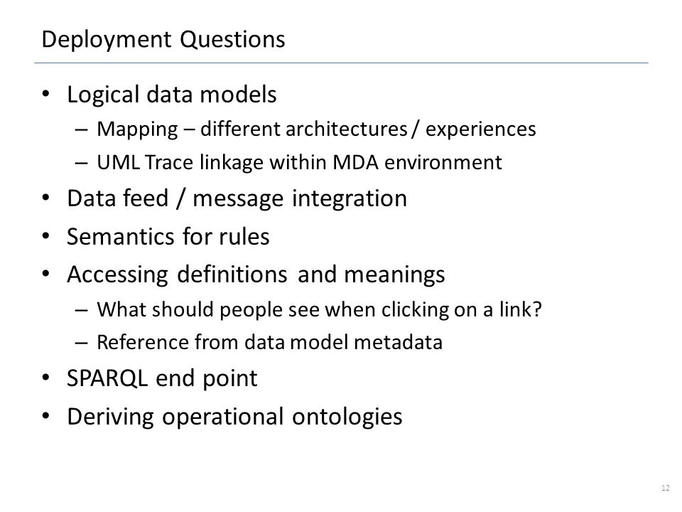 Deployment Questions Logical data models – Mapping – different architectures / experiences – UML Trace linkage within MDA environment Data feed / message integration Semantics for rules Accessing definitions and meanings – What should people see when clicking on a link.