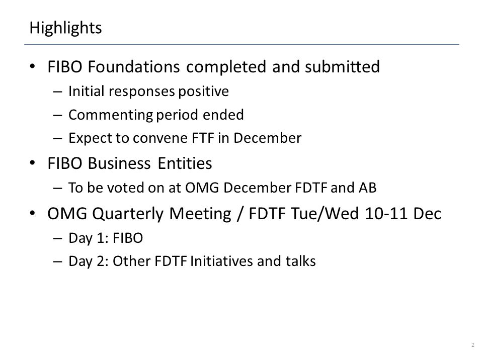 Highlights FIBO Foundations completed and submitted – Initial responses positive – Commenting period ended – Expect to convene FTF in December FIBO Business Entities – To be voted on at OMG December FDTF and AB OMG Quarterly Meeting / FDTF Tue/Wed 10-11 Dec – Day 1: FIBO – Day 2: Other FDTF Initiatives and talks 2