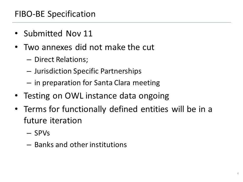 FIBO-BE Specification Submitted Nov 11 Two annexes did not make the cut – Direct Relations; – Jurisdiction Specific Partnerships – in preparation for Santa Clara meeting Testing on OWL instance data ongoing Terms for functionally defined entities will be in a future iteration – SPVs – Banks and other institutions 4