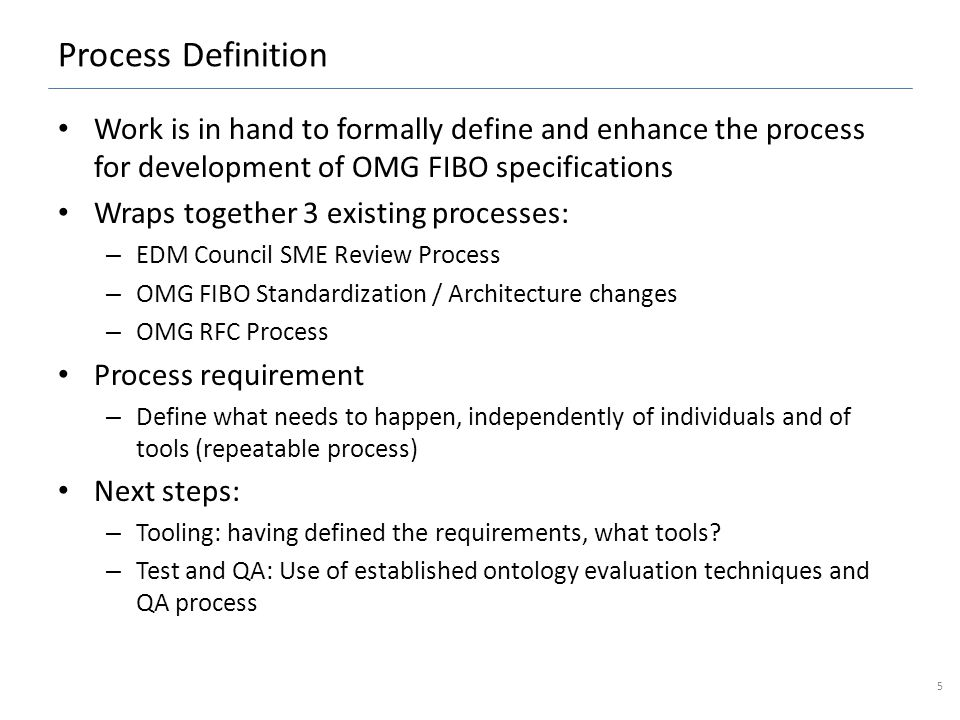 Process Definition Work is in hand to formally define and enhance the process for development of OMG FIBO specifications Wraps together 3 existing processes: – EDM Council SME Review Process – OMG FIBO Standardization / Architecture changes – OMG RFC Process Process requirement – Define what needs to happen, independently of individuals and of tools (repeatable process) Next steps: – Tooling: having defined the requirements, what tools.