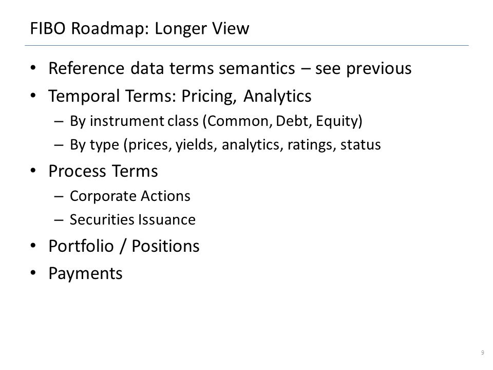 FIBO Roadmap: Longer View Reference data terms semantics – see previous Temporal Terms: Pricing, Analytics – By instrument class (Common, Debt, Equity) – By type (prices, yields, analytics, ratings, status Process Terms – Corporate Actions – Securities Issuance Portfolio / Positions Payments 9
