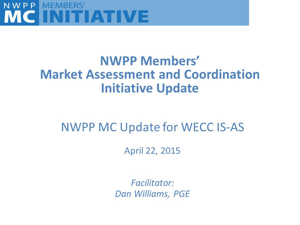 NWPP Members' Market Assessment and Coordination Initiative Update NWPP MC Update for WECC IS-AS April 22, 2015 Facilitator: Dan Williams, PGE