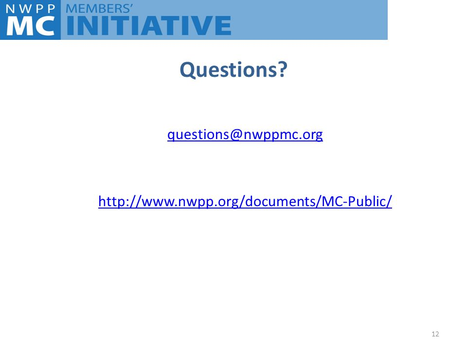 Questions questions@nwppmc.org http://www.nwpp.org/documents/MC-Public/ 12