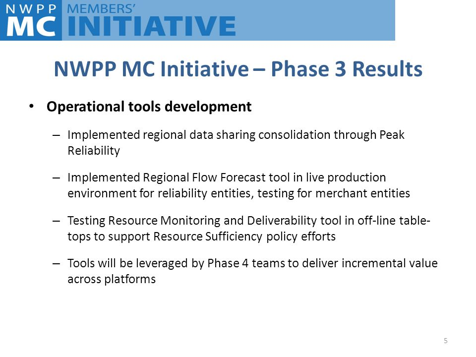 NWPP MC Initiative – Phase 3 Results 5 Operational tools development – Implemented regional data sharing consolidation through Peak Reliability – Implemented Regional Flow Forecast tool in live production environment for reliability entities, testing for merchant entities – Testing Resource Monitoring and Deliverability tool in off-line table- tops to support Resource Sufficiency policy efforts – Tools will be leveraged by Phase 4 teams to deliver incremental value across platforms
