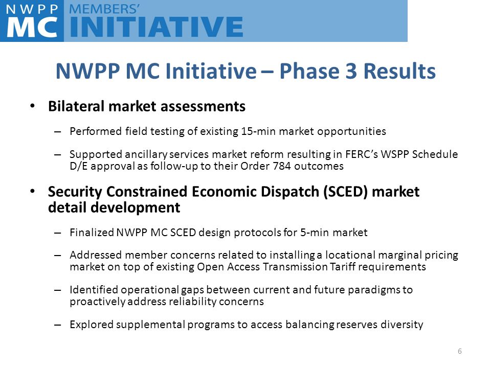 NWPP MC Initiative – Phase 3 Results 6 Bilateral market assessments – Performed field testing of existing 15-min market opportunities – Supported ancillary services market reform resulting in FERC's WSPP Schedule D/E approval as follow-up to their Order 784 outcomes Security Constrained Economic Dispatch (SCED) market detail development – Finalized NWPP MC SCED design protocols for 5-min market – Addressed member concerns related to installing a locational marginal pricing market on top of existing Open Access Transmission Tariff requirements – Identified operational gaps between current and future paradigms to proactively address reliability concerns – Explored supplemental programs to access balancing reserves diversity