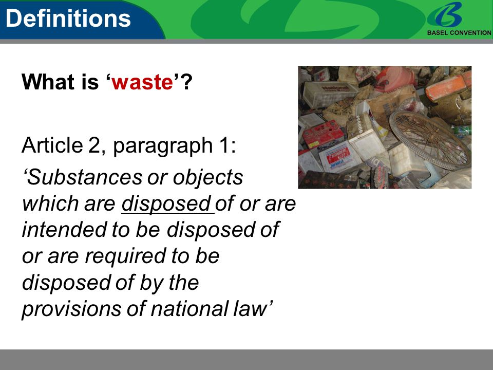 What is 'waste'? Article 2, paragraph 1: 'Substances or objects which are disposed of or are intended to be disposed of or are required to be disposed