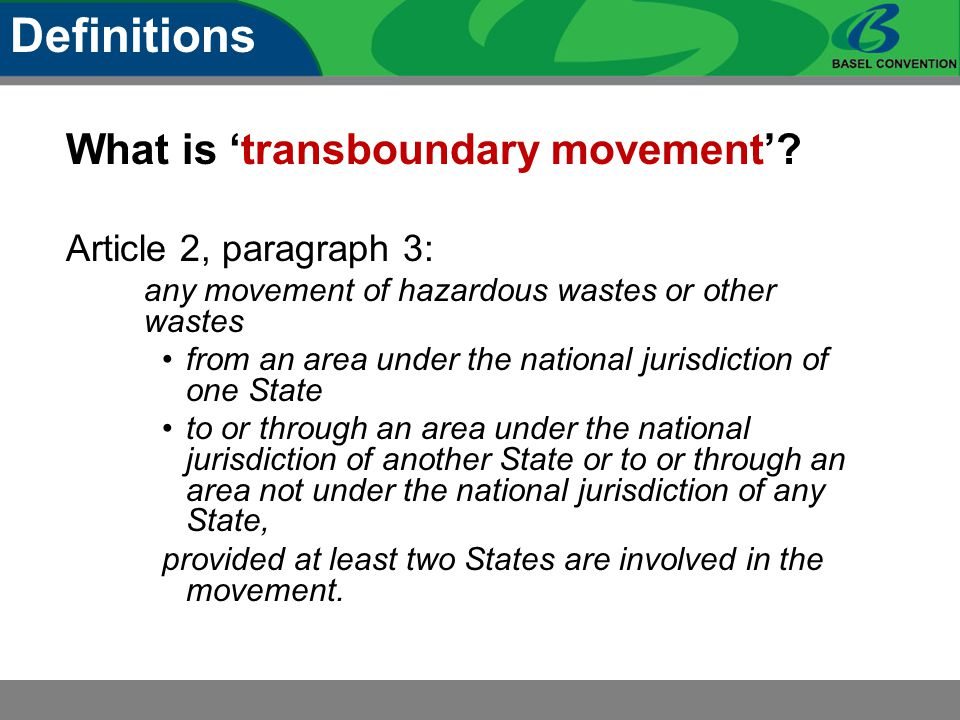 What is 'transboundary movement'? Article 2, paragraph 3: any movement of hazardous wastes or other wastes from an area under the national jurisdictio