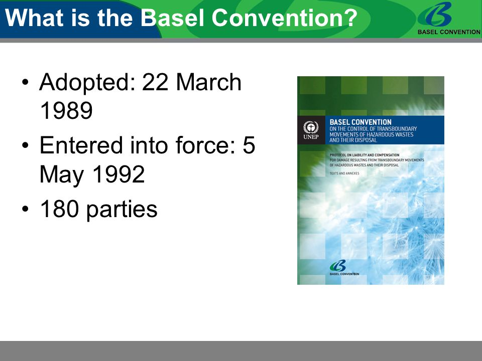 Adopted: 22 March 1989 Entered into force: 5 May 1992 180 parties What is the Basel Convention?