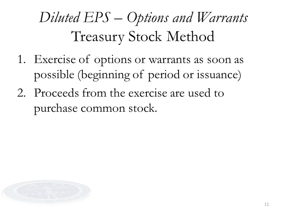 11 Diluted EPS – Options and Warrants Treasury Stock Method 1.Exercise of options or warrants as soon as possible (beginning of period or issuance) 2.
