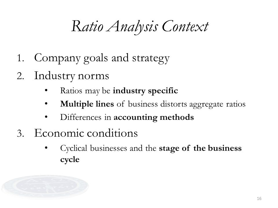 16 Ratio Analysis Context 1. Company goals and strategy 2. Industry norms Ratios may be industry specific Multiple lines of business distorts aggregat
