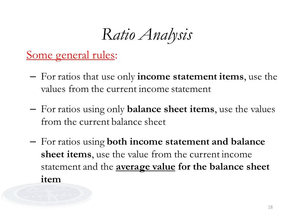 18 Ratio Analysis Some general rules: – For ratios that use only income statement items, use the values from the current income statement – For ratios