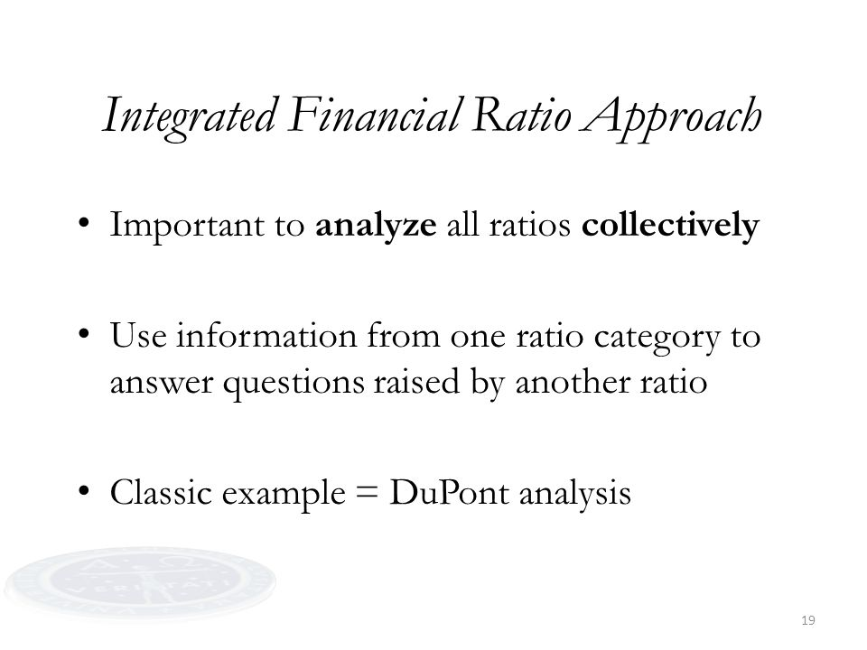 19 Integrated Financial Ratio Approach Important to analyze all ratios collectively Use information from one ratio category to answer questions raised by another ratio Classic example = DuPont analysis