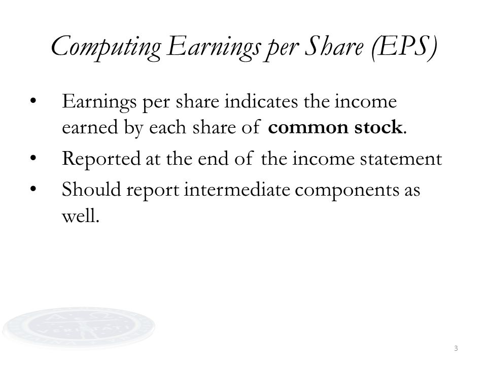 3 Earnings per share indicates the income earned by each share of common stock. Reported at the end of the income statement Should report intermediate