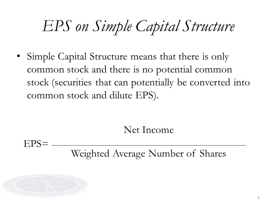 4 EPS on Simple Capital Structure Simple Capital Structure means that there is only common stock and there is no potential common stock (securities that can potentially be converted into common stock and dilute EPS).