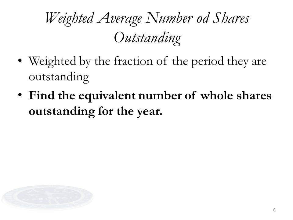 6 Weighted Average Number od Shares Outstanding Weighted by the fraction of the period they are outstanding Find the equivalent number of whole shares