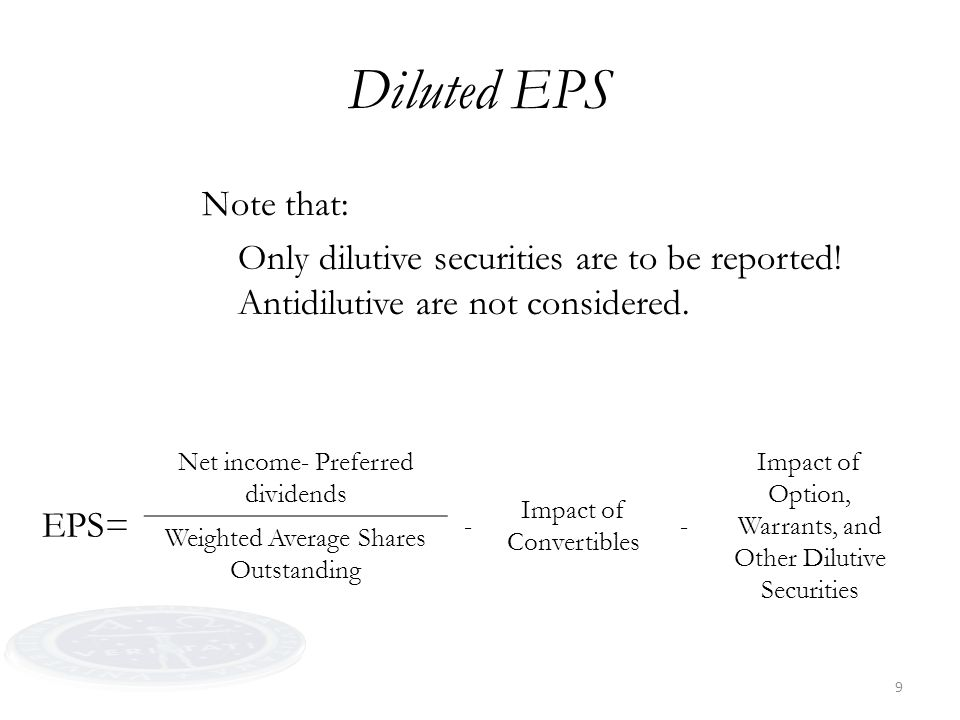 9 Diluted EPS Note that: Only dilutive securities are to be reported! Antidilutive are not considered. EPS= Net income- Preferred dividends - Impact o