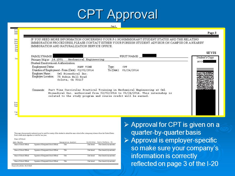 CPT Approval  Approval for CPT is given on a quarter-by-quarter basis  Approval is employer-specific so make sure your company's information is correctly reflected on page 3 of the I-20
