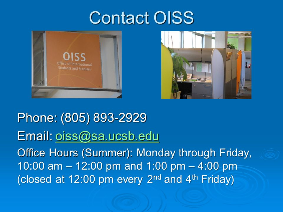 Contact OISS Phone: (805) 893-2929 Email: oiss@sa.ucsb.edu oiss@sa.ucsb.edu Office Hours (Summer): Monday through Friday, 10:00 am – 12:00 pm and 1:00 pm – 4:00 pm (closed at 12:00 pm every 2 nd and 4 th Friday)