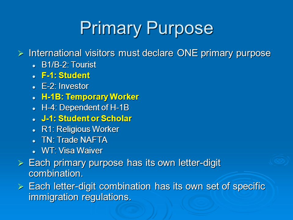 Primary Purpose  International visitors must declare ONE primary purpose B1/B-2: Tourist B1/B-2: Tourist F-1: Student F-1: Student E-2: Investor E-2: Investor H-1B: Temporary Worker H-1B: Temporary Worker H-4: Dependent of H-1B H-4: Dependent of H-1B J-1: Student or Scholar J-1: Student or Scholar R1: Religious Worker R1: Religious Worker TN: Trade NAFTA TN: Trade NAFTA WT: Visa Waiver WT: Visa Waiver  Each primary purpose has its own letter-digit combination.