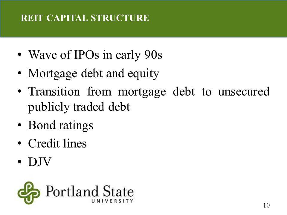 Wave of IPOs in early 90s Mortgage debt and equity Transition from mortgage debt to unsecured publicly traded debt Bond ratings Credit lines DJV 10 REIT CAPITAL STRUCTURE
