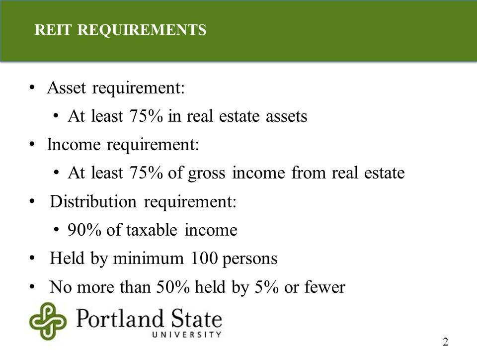 Asset requirement: At least 75% in real estate assets Income requirement: At least 75% of gross income from real estate Distribution requirement: 90% of taxable income Held by minimum 100 persons No more than 50% held by 5% or fewer 2 REIT REQUIREMENTS