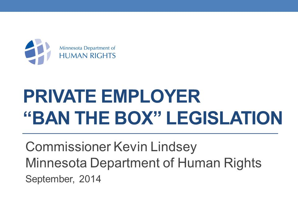 PRIVATE EMPLOYER BAN THE BOX LEGISLATION Commissioner Kevin Lindsey Minnesota Department of Human Rights September, 2014